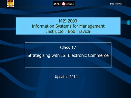 Bob Travica Class 17 Strategizing with IS: Electronic Commerce MIS 2000 Information Systems for Management Instructor: Bob Travica Updated 2014.
