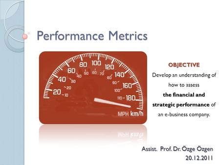 Performance Metrics Assist. Prof. Dr. Özge Özgen 20.12.2011 OBJECTIVE Develop an understanding of how to assess the financial and strategic performance.