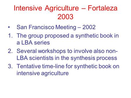 Intensive Agriculture – Fortaleza 2003 San Francisco Meeting – 2002 1.The group proposed a synthetic book in a LBA series 2.Several workshops to involve.