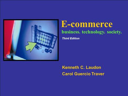 Copyright © 2007 Pearson Education, Inc. Slide 1-1 E-commerce Kenneth C. Laudon Carol Guercio Traver business. technology. society. Third Edition.