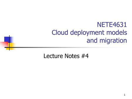 1 NETE4631 Cloud deployment models and migration Lecture Notes #4.