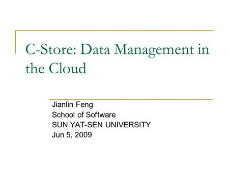 C-Store: Data Management in the Cloud Jianlin Feng School of Software SUN YAT-SEN UNIVERSITY Jun 5, 2009.