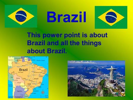 Brazil This power point is about Brazil and all the things about Brazil.