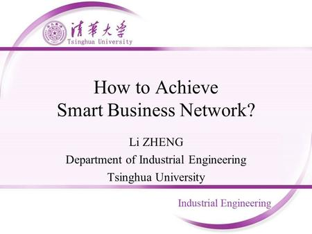 How to Achieve Smart Business Network? Li ZHENG Department of Industrial Engineering Tsinghua University.