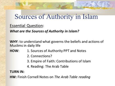 Sources of Authority in Islam Essential Question: What are the Sources of Authority in Islam? WHY: to understand what governs the beliefs and actions of.