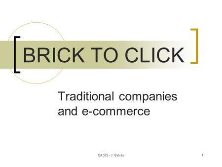 BA 572 - J. Galván1 BRICK TO CLICK Traditional companies and e-commerce.
