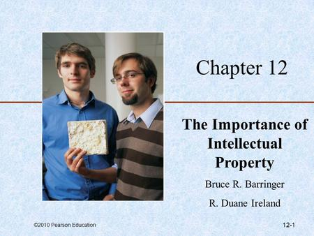 ©2010 Pearson Education 12-1 Chapter 12 The Importance of Intellectual Property Bruce R. Barringer R. Duane Ireland.