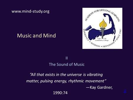 "Music and Mind II The Sound of Music ""All that exists in the universe is vibrating matter, pulsing energy, rhythmic movement"" —Kay Gardner, 1990:74 www.mind-study.org."