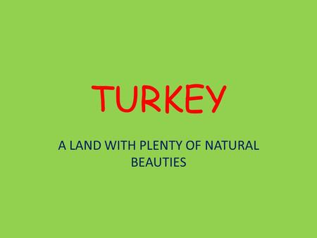 TURKEY A LAND WITH PLENTY OF NATURAL BEAUTIES. Turkey Turkey is located on the crossroads of Europe and Asia.