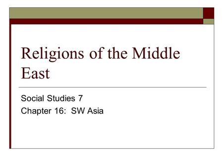 Religions of the Middle East Social Studies 7 Chapter 16: SW Asia.