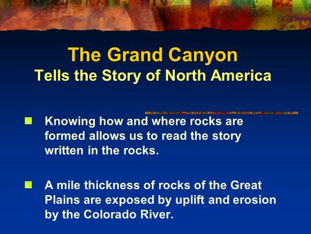 The Grand Canyon Tells the Story of North America Knowing how and where rocks are formed allows us to read the story written in the rocks. A mile thickness.