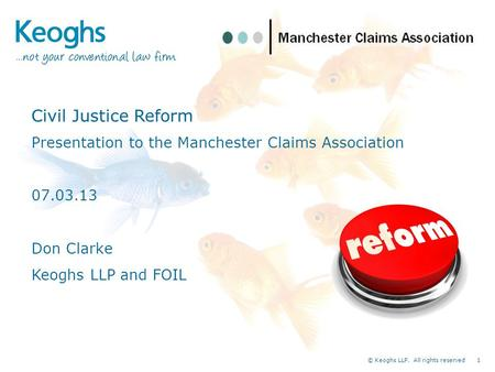 © Keoghs LLP. All rights reserved 1 Civil Justice Reform Presentation to the Manchester Claims Association 07.03.13 Don Clarke Keoghs LLP and FOIL.