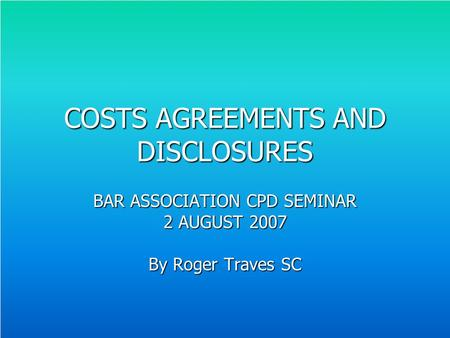 COSTS AGREEMENTS AND DISCLOSURES BAR ASSOCIATION CPD SEMINAR 2 AUGUST 2007 By Roger Traves SC.