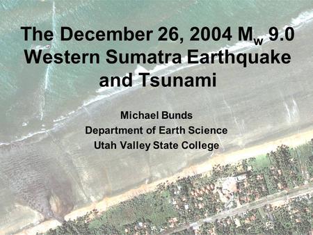 The December 26, 2004 M w 9.0 Western Sumatra Earthquake and Tsunami Michael Bunds Department of Earth Science Utah Valley State College.