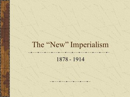 "The ""New"" Imperialism 1878 - 1914. Is the ""New"" Imperialism New? Not new – U.S. continually expanding New in two senses: Non-contiguous expansion Colonization,"