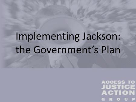 Implementing Jackson: the Government's Plan. Implementation of Jackson: The Government's Plan The Government have ignored practically every submission.