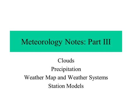 Meteorology Notes: Part III Clouds Precipitation Weather Map and Weather Systems Station Models.