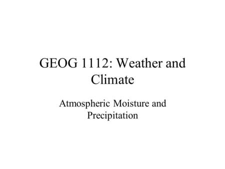 GEOG 1112: Weather and Climate Atmospheric Moisture and Precipitation.