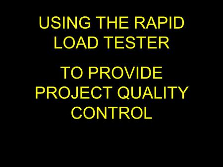 USING THE RAPID LOAD TESTER TO PROVIDE PROJECT QUALITY CONTROL.
