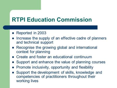 RTPI Education Commission Reported in 2003 Increase the supply of an effective cadre of planners and technical support Recognise the growing global and.