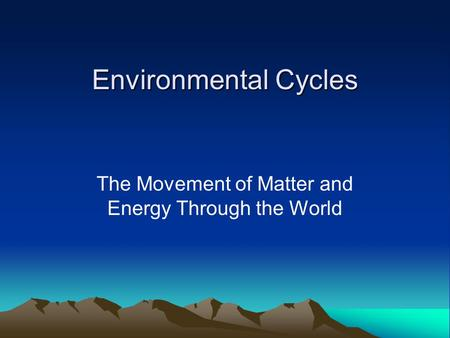 Environmental Cycles The Movement of Matter and Energy Through the World.