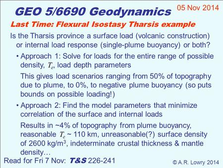 GEO 5/6690 Geodynamics 05 Nov 2014 © A.R. Lowry 2014 Read for Fri 7 Nov: T&S 226-241 Last Time: Flexural Isostasy Tharsis example Is the Tharsis province.