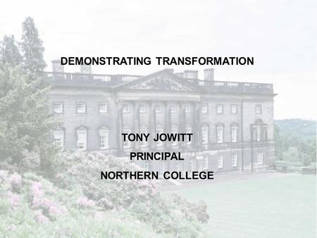 DEMONSTRATING TRANSFORMATION TONY JOWITT PRINCIPAL NORTHERN COLLEGE.