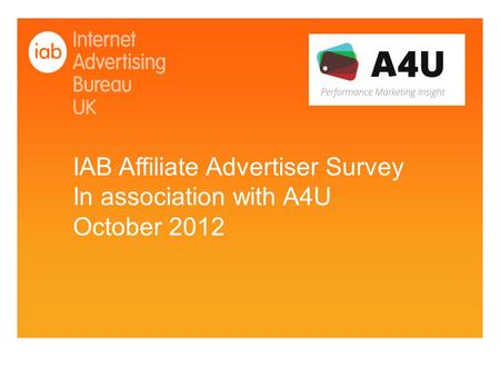 IAB Affiliate Advertiser Survey In association with A4U October 2012.