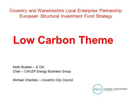 Coventry and Warwickshire Local Enterprise Partnership European Structural Investment Fund Strategy Low Carbon Theme Keith Budden – E.ON Chair – CWLEP.
