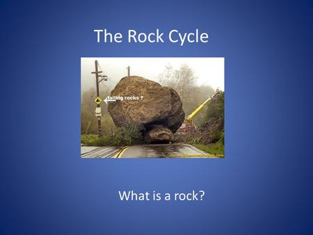 The Rock Cycle What is a rock?. Answer A naturally occurring solid mixture of 1 or more minerals/organic matter Rocks are always changing New rocks form.