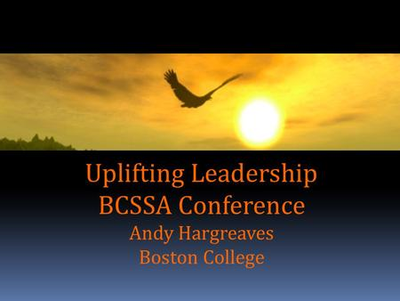 Uplifting Leadership BCSSA Conference Andy Hargreaves Boston College.