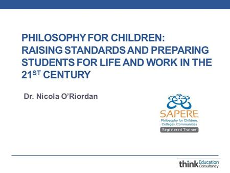 PHILOSOPHY FOR CHILDREN: RAISING STANDARDS AND PREPARING STUDENTS FOR LIFE AND WORK IN THE 21 ST CENTURY Dr. Nicola O'Riordan.