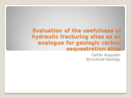 Evaluation of the usefulness of hydraulic fracturing sites as an analogue for geologic carbon sequestration sites Caitlin Augustin Structural Geology.