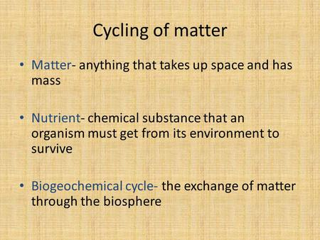 Cycling of matter Matter- anything that takes up space and has mass Nutrient- chemical substance that an organism must get from its environment to survive.