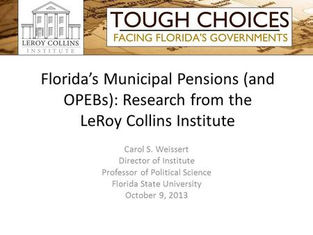 Florida's Municipal Pensions (and OPEBs): Research from the LeRoy Collins Institute Carol S. Weissert Director of Institute Professor of Political Science.