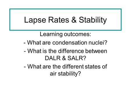 Lapse Rates & Stability Learning outcomes: - What are condensation nuclei? - What is the difference between DALR & SALR? - What are the different states.