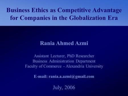 E-mail: rania.a.azmi@gmail.com Business Ethics as Competitive Advantage for Companies in the Globalization Era Rania Ahmed Azmi Assistant Lecturer, PhD.