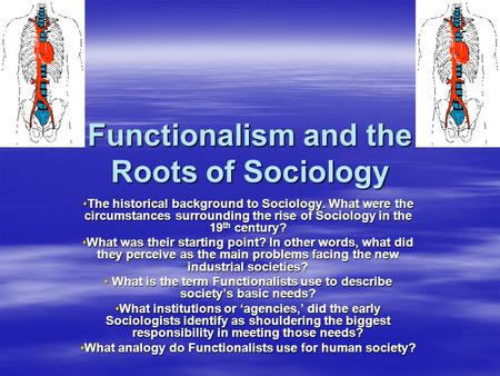 Functionalism and the Roots of Sociology The historical background to Sociology. What were the circumstances surrounding the rise of Sociology in the 19.