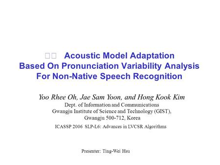 Acoustic Model Adaptation Based On Pronunciation Variability Analysis For Non-Native Speech Recognition Yoo Rhee Oh, Jae Sam Yoon, and Hong Kook Kim Dept.