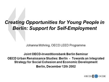 1 Creating Opportunities for Young People in Berlin: Support for Self-Employment Johanna Möhring, OECD LEED Programme Joint OECD-Investitionsbank Berlin.