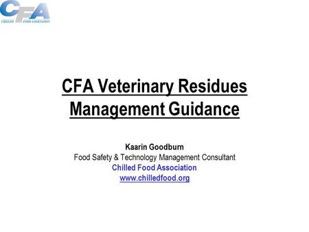 CFA Veterinary Residues Management Guidance Kaarin Goodburn Food Safety & Technology Management Consultant Chilled Food Association www.chilledfood.org.