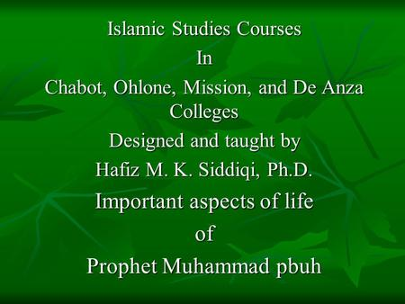 Islamic Studies Courses In Chabot, Ohlone, Mission, and De Anza Colleges Designed and taught by Hafiz M. K. Siddiqi, Ph.D. Important aspects of life of.