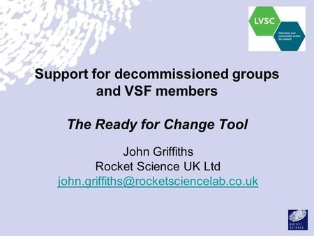 Support for decommissioned groups and VSF members The Ready for Change Tool John Griffiths Rocket Science UK Ltd