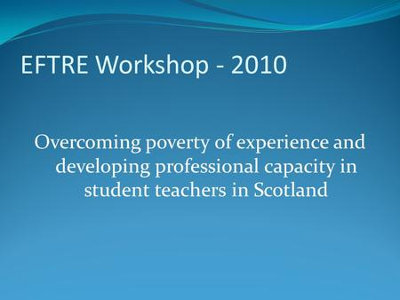 EFTRE Workshop - 2010 Overcoming poverty of experience and developing professional capacity in student teachers in Scotland.