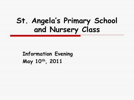 St. Angela's Primary School and Nursery Class Information Evening May 10 th, 2011.