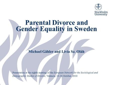 Parental Divorce and Gender Equality in Sweden Michael Gähler and Livia Sz. Oláh Presentation at the eighth meeting of the European Network for the Sociological.