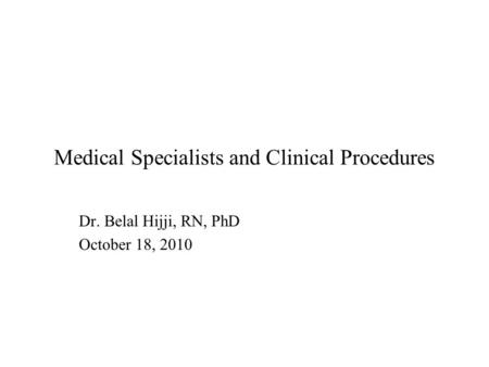 Medical Specialists and Clinical Procedures Dr. Belal Hijji, RN, PhD October 18, 2010.