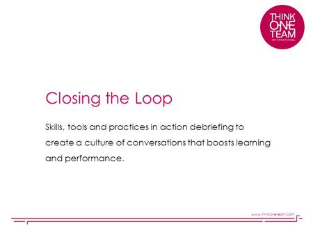 Closing the Loop Skills, tools and practices in action debriefing to create a culture of conversations that boosts learning and performance. www.thinkoneteam.com.