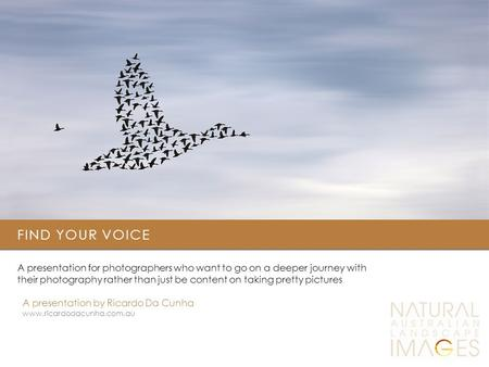 FIND YOUR VOICE A presentation for photographers who want to go on a deeper journey with their photography rather than just be content on taking pretty.