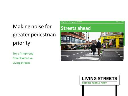 Making noise for greater pedestrian priority Tony Armstrong Chief Executive Living Streets.